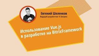 Использование VUE.JS в разработке на Bitrixframework. Евгений Шеленков