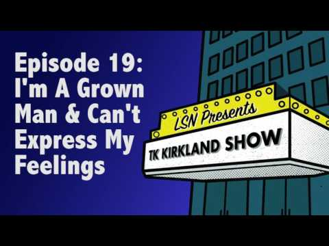 TK Kirkland Show: I'm A Grown Man & Can't Express My Feeling