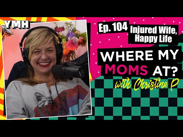 Ep. 104 Injured Wife, Happy Life | Where My Moms At?