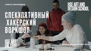Спекулятивный хакерский воркшоп | Алиса Смородина | HSE ART GALLERY | Школа дизайна НИУ ВШЭ HD