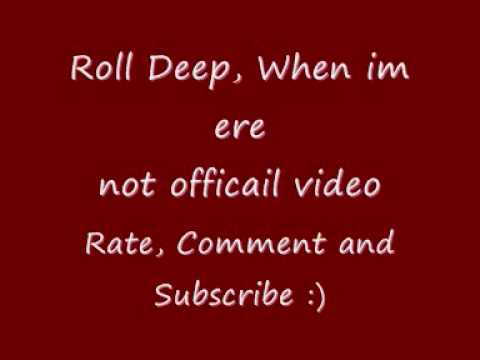 Roll deep when im ere xxx