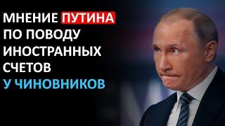 Что Путин думает по поводу наличия иностранных счетов у чиновников!