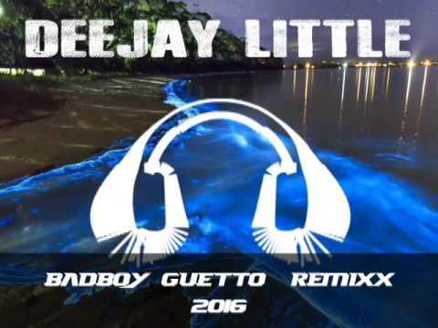 DEEJAY LITTLE REMIXX BAD BOY GUETTO 2016