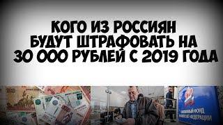 Кого из россиян будут штрафовать на 30 000 рублей с 2019 года!