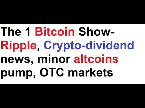 The 1 Bitcoin Show- Ripple, Crypto-dividend news, minor altcoins pump, OTC markets