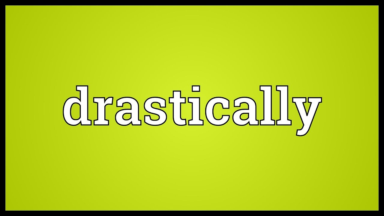 Drastically