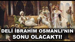 Deli Namıyla Tanınmış Osmanlı Soyunu Kurtaran Gizemli Bir Padişah Sultan İbrahim
