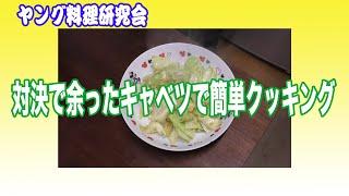 【ヤング料理研究会】番外編 対決で余ったキャベツでキャベツ炒めつくっちゃおう