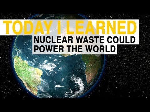 TIL: Nuclear Waste Could Power the World for 72 Years | Today I Learned