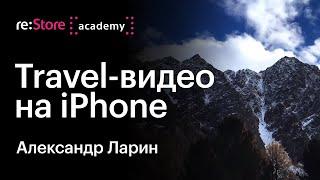 Travel-съемка на iPhone (эволюция от iPhone 4S до iPhone X). Александр Ларин (Академия re:Store)