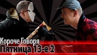 КОРОЧЕ ГОВОРЯ, ПЯТНИЦА 13-е 2
