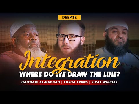 Integration: Where do we Draw the Line? | Debate | Haitham al-Haddad, Yusha Evans & Siraj Wahhaj