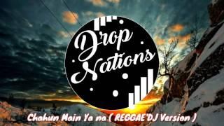 Chahun Main Ya Na ( REGGAE'DJ Version ) DropNations