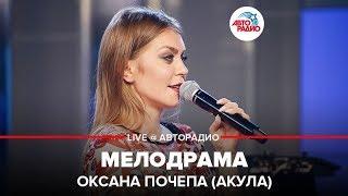 Download 🅰️ Оксана Почепа (Акула) - Мелодрама (LIVE @ Авторадио) Mp3 and Videos