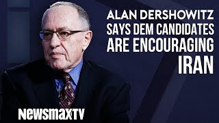 Alan Dershowitz Says Dem Candidates are Encouraging Iran