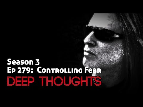 Deep Thoughts Episode 279: Controlling Fear