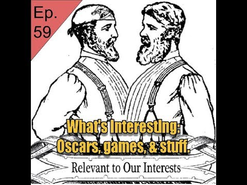 Relevant 2 R Interests Ep. 59: What's Interesting Oscars, games & stuff.