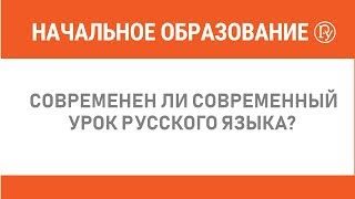 Современен ли современный урок русского языка?