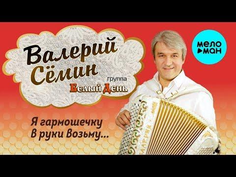Валерий Сёмин и группа Белый День -  Я гармошечку в руки возьму (Сборник)