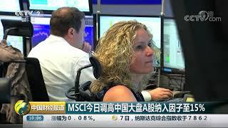 [中国财经报道]MSCI今日调高中国大盘A股纳入因子至15%| CCTV财经
