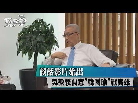 談話影片流出 吳敦義有意「韓國瑜」戰高雄