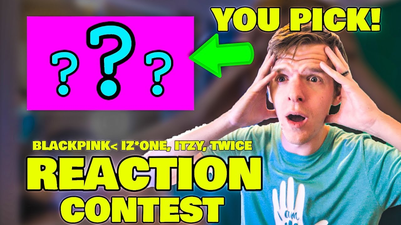 REACTION Contest (YOU PICK NEXT REACTION) It can be ANYTHING!! (BLACKPINK/IZ*ONE/TWICE/ITZY