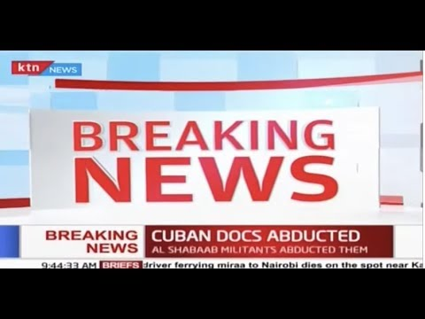 Two Cuban doctors abducted, bodyguard killed by suspected Al Shabaab attackers in Mandera
