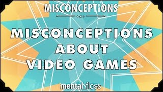Misconceptions about Video Games - mental_floss on YouTube (Ep. 34)