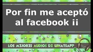 WhatsApp Audios - Por fin me acepto al facebook  ★Los Mejores Audios y Videos de Whatsapp ★