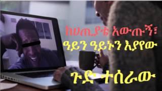 Ethiopia - ከሀጢያቴ አውጡኝ፣ዓይን ዓይኑን እያየው ጉድ ተሰራው