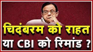 Chidambaram को राहत या CBI को Remand? चिदंबरम की रिमांड पर बहस जारी