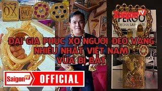 Đại gia Phúc XO | Người đeo vàng nhiều nhất Việt Nam vừa bị bắt - SAIGONTV