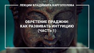 Лекции В. Каргополова. 6.1. Обретение Праджни как развивать интуицию