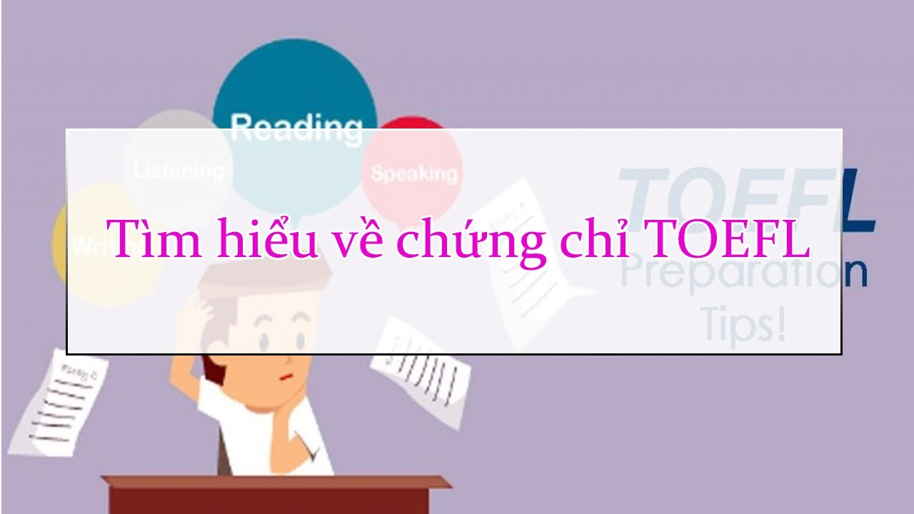 Tìm hiểu về chứng chỉ TOEFL – Tại sao bạn lại cần chứng chỉ này ?