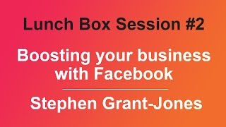 Lunch Box Session #2 - Boosting your business with Facebook by Stephen Grant-Jones