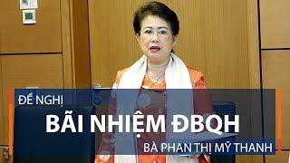Đề nghị bãi nhiệm ĐBQH bà Phan Thị Mỹ Thanh   VTC1