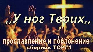 У ног Твоих. Прославление и поклонение. Сборник TOP#1.