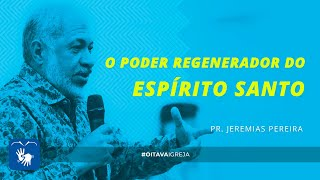 O poder regenerador do Espírito Santo   Pr. Jeremias Pereira