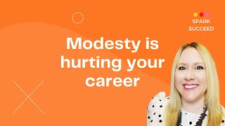 Modesty is hurting your career