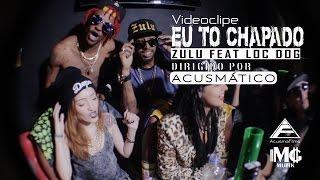 Eu to chapado - Zulu feat Loc Dog ( Oficial) Resimi