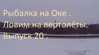 Рыбалка на Оке . Ловим на вертолёты . 1.02.2017 . Выпуск 20
