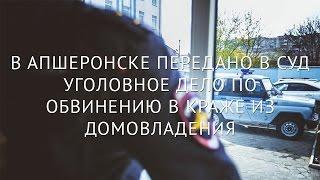 В Апшеронске передано в суд уголовное дело по обвинению в краже из домовладения