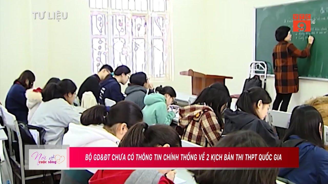 BỘ GD&ĐT CHƯA CÓ THÔNG TIN CHÍNH THỐNG VỀ 2 KỊCH BẢN THI THPT QUỐC GIA I VTC9