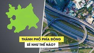 Nếu thành lập, thành phố phía Đông trực thuộc TP.HCM sẽ như thế nào?