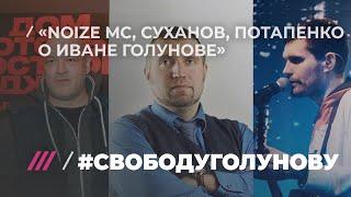 #свободуголунову Noize MC, Суханов, Потапенко о Иване Голунове