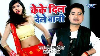 Hans Raj Mishra का सबसे बड़ा हिट गाना 2019 - Keke Dil Dele Bani - Bhojpuri Song 2019