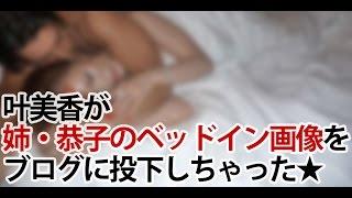 Repeat youtube video 【過激画像流出】叶美香がどんでも行動に?!恭子とメンズのベッドイン写真をブログに投下