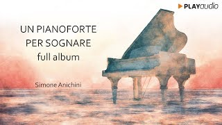 Un Pianoforte Per Sognare -  Simone Anichini - Full Album - Piano Music PLAYaudio