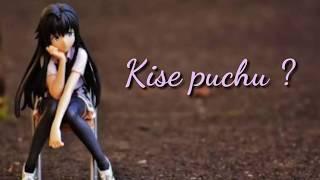Kise puchu hai aisa kyu whatsapp status song