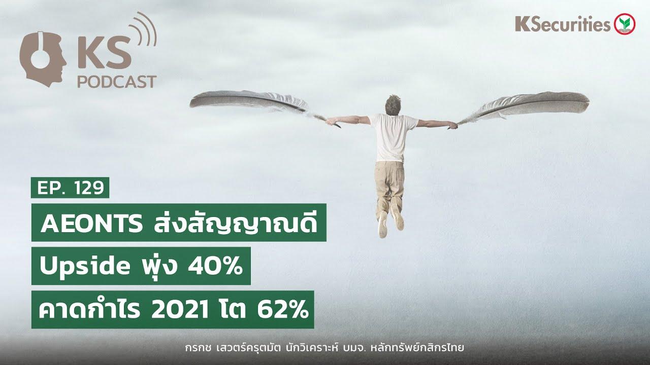 KS PODCAST EP.129 : AEONTS ส่งสัญญาณดี Upside พุ่ง 40% ..คาดกำไร 2021 โต 62%
